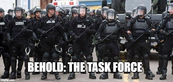 Protect and Serve |  BEHOLD: THE TASK FORCE | image tagged in protect and serve | made w/ Imgflip meme maker