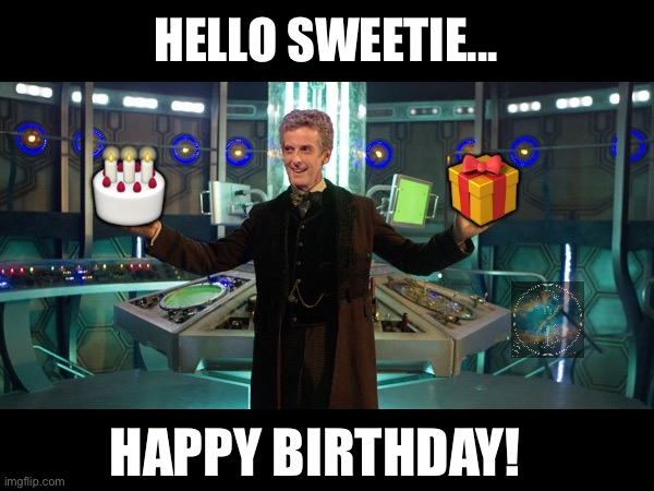 Dr who Peter Capaldi |  HELLO SWEETIE... 🎂; 🎁; HAPPY BIRTHDAY! | image tagged in dr who peter capaldi,peter capaldi,twelfth doctor,doctor who,happy birthday | made w/ Imgflip meme maker