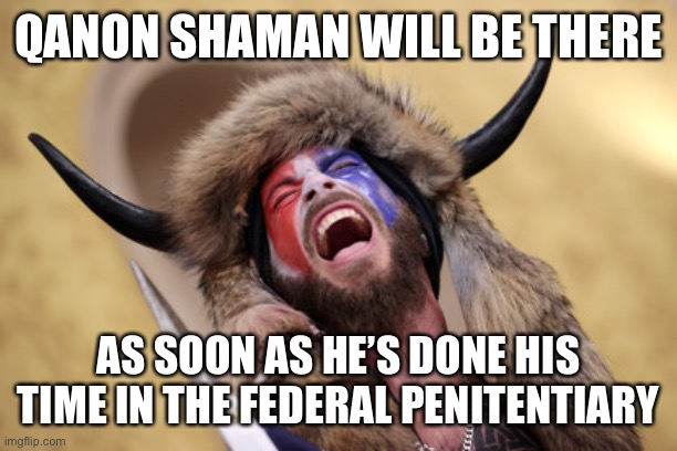 QANON SHAMAN WILL BE THERE AS SOON AS HE'S DONE HIS TIME IN THE FEDERAL PENITENTIARY | made w/ Imgflip meme maker