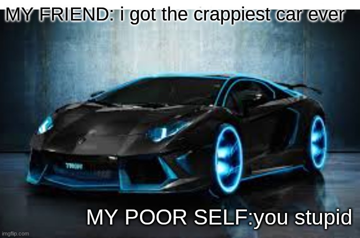 Rich friends be like |  MY FRIEND: i got the crappiest car ever; MY POOR SELF:you stupid | image tagged in cars | made w/ Imgflip meme maker