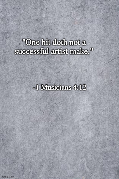 "one-hit wonder |  ""One hit doth not a successful artist make.""; -1 Musicians 4:12 