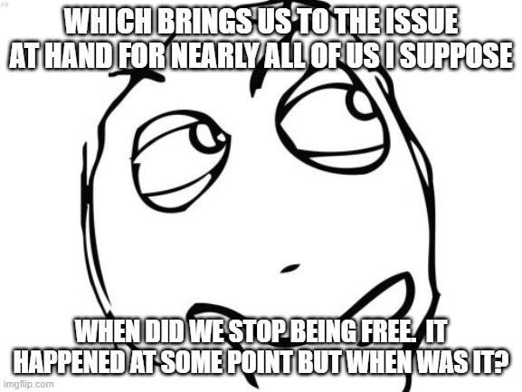 Question Rage Face Meme | WHICH BRINGS US TO THE ISSUE AT HAND FOR NEARLY ALL OF US I SUPPOSE WHEN DID WE STOP BEING FREE.  IT HAPPENED AT SOME POINT BUT WHEN WAS IT? | image tagged in memes,question rage face | made w/ Imgflip meme maker