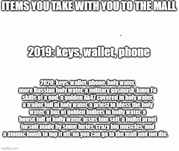 things to take to the mall- 2020 vs 2019. |  ITEMS YOU TAKE WITH YOU TO THE MALL; 2019: keys, wallet, phone; 2020: keys, wallet, phone, holy water, more Russian holy water, a military gasmask, kung Fu skills of a god, a golden Ak47 covered in holy water, a trailer full of holy water, a priest to bless the holy water, a box of golden bullets in holly water, a house full of holly water, jesus him self, a bullet proof fursuit made by some furies, crazy big muscles, and a atomic bomb to top it off. no you can go to the mall and not die. | image tagged in memes,funny,2020,2019 | made w/ Imgflip meme maker