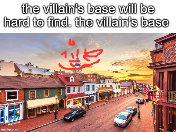 just a fact |  the villain's base will be hard to find. the villain's base | image tagged in memes,funny,silly,the villans base,bruh,blank white template | made w/ Imgflip meme maker