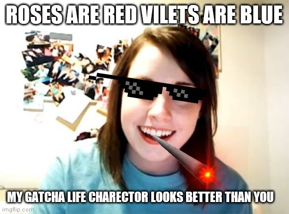 FOR DIP-$#!& |  ROSES ARE RED VILETS ARE BLUE; MY GATCHA LIFE CHARECTOR LOOKS BETTER THAN YOU | image tagged in memes,overly attached girlfriend,dipper pines | made w/ Imgflip meme maker
