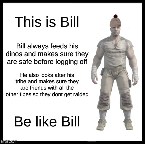Bill is in Ark now |  This is Bill; Bill always feeds his dinos and makes sure they are safe before logging off; He also looks after his tribe and makes sure they are friends with all the other tibes so they dont get raided; Be like Bill | image tagged in memes,be like bill | made w/ Imgflip meme maker