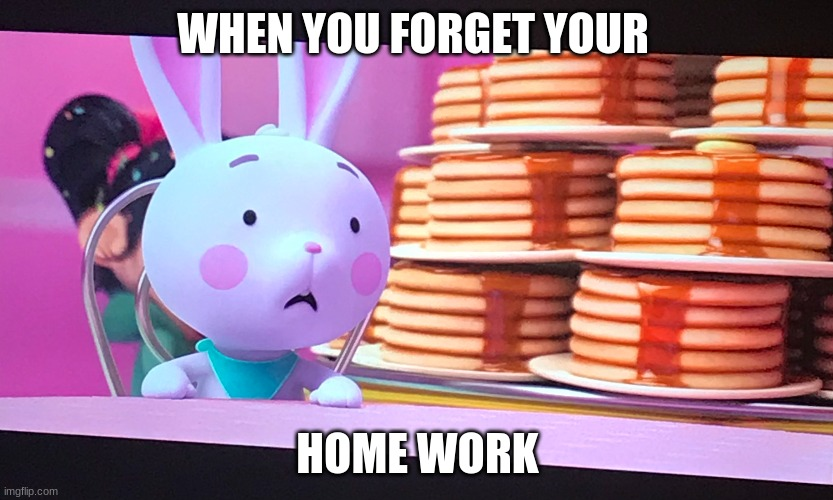 No Homework |  WHEN YOU FORGET YOUR; HOME WORK | image tagged in funny,memes | made w/ Imgflip meme maker