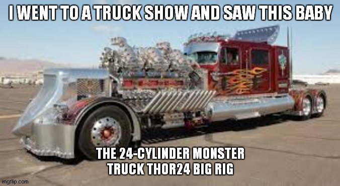 I WENT TO A TRUCK SHOW AND SAW THIS BABY; THE 24-CYLINDER MONSTER TRUCK THOR24 BIG RIG | made w/ Imgflip meme maker