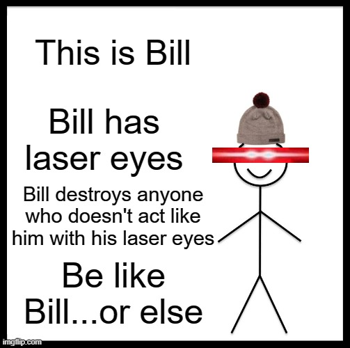 Be Like Bill Meme |  This is Bill; Bill has laser eyes; Bill destroys anyone who doesn't act like him with his laser eyes; Be like Bill...or else | image tagged in memes,be like bill | made w/ Imgflip meme maker