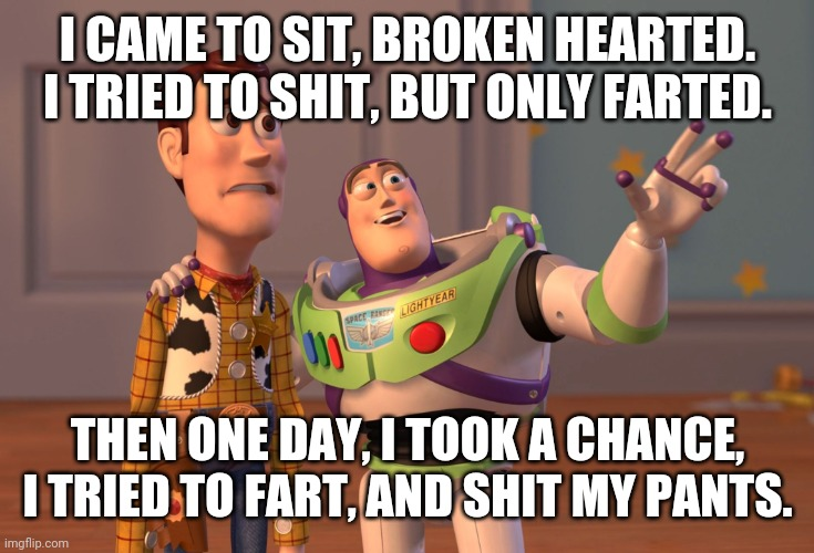 Shit happends |  I CAME TO SIT, BROKEN HEARTED. I TRIED TO SHIT, BUT ONLY FARTED. THEN ONE DAY, I TOOK A CHANCE, I TRIED TO FART, AND SHIT MY PANTS. | image tagged in memes,x x everywhere | made w/ Imgflip meme maker