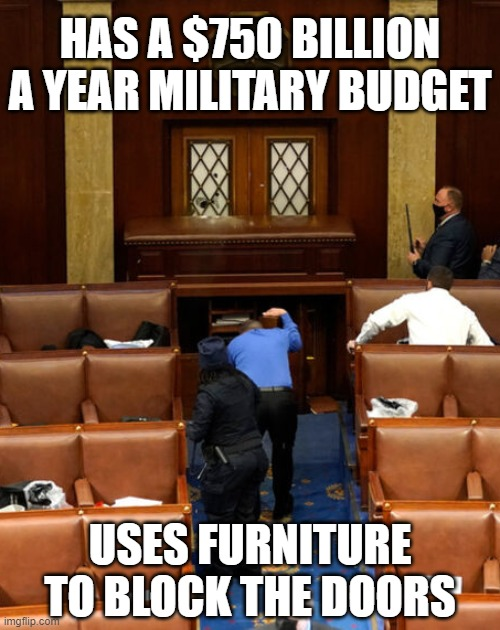Well, it's true... |  HAS A $750 BILLION A YEAR MILITARY BUDGET; USES FURNITURE TO BLOCK THE DOORS | image tagged in congress,riots,capitol hill,budget | made w/ Imgflip meme maker