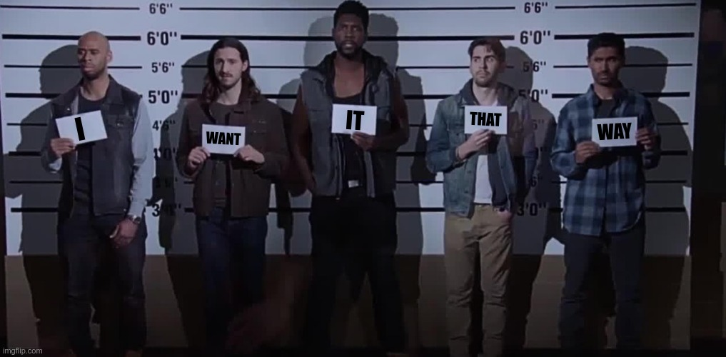 I Want It That Way |  IT; THAT; I; WAY; WANT | image tagged in i want it that way brooklyn nine nine,criminal lineup,i want it that way,number 5 | made w/ Imgflip meme maker