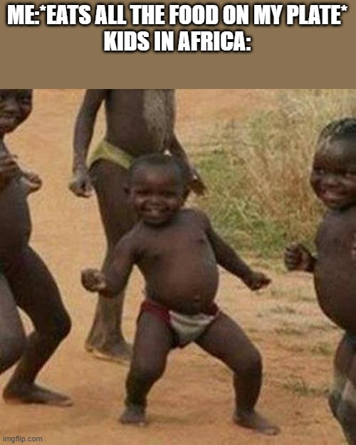 Third World Success Kid |  ME:*EATS ALL THE FOOD ON MY PLATE* KIDS IN AFRICA: | image tagged in memes,third world success kid | made w/ Imgflip meme maker
