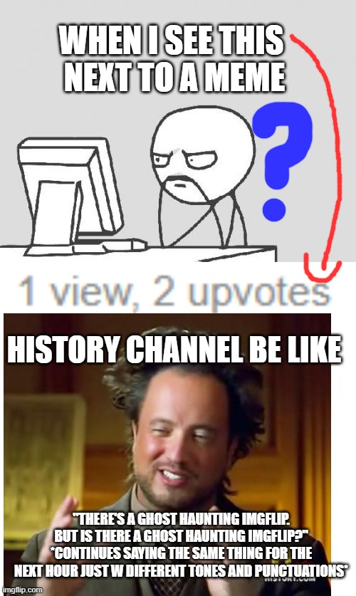 "WHEN I SEE THIS  NEXT TO A MEME; HISTORY CHANNEL BE LIKE; ""THERE'S A GHOST HAUNTING IMGFLIP. BUT IS THERE A GHOST HAUNTING IMGFLIP?"" *CONTINUES SAYING THE SAME THING FOR THE NEXT HOUR JUST W DIFFERENT TONES AND PUNCTUATIONS* 