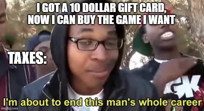 this annoys me to the core |  I GOT A 10 DOLLAR GIFT CARD, NOW I CAN BUY THE GAME I WANT; TAXES: | image tagged in im gonna end this mans whole career,stop reading the tags | made w/ Imgflip meme maker