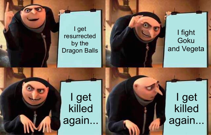 Resurrection: F in a nutshell |  I get resurrected by the Dragon Balls; I fight Goku and Vegeta; I get killed again... I get killed again... | image tagged in memes,gru's plan,dbz,frieza | made w/ Imgflip meme maker