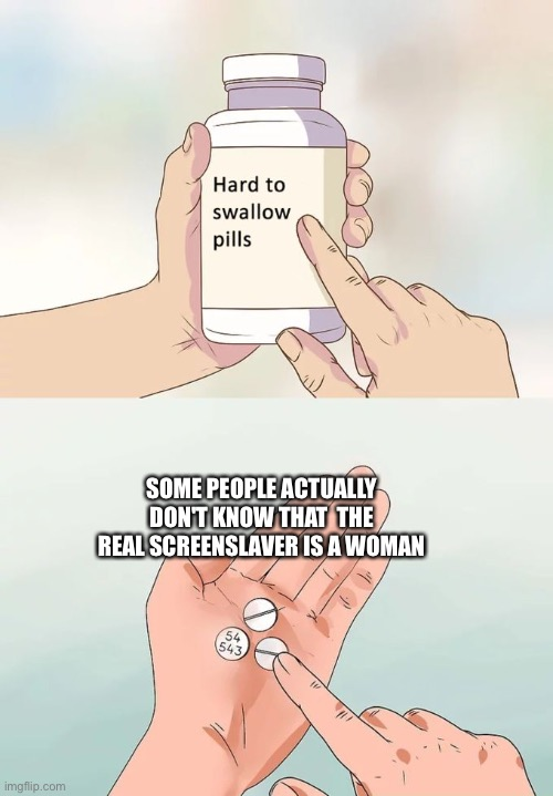 I love Incredibles 2 (Warning: Spoiler alert) |  SOME PEOPLE ACTUALLY DON'T KNOW THAT  THE REAL SCREENSLAVER IS A WOMAN | image tagged in memes,hard to swallow pills | made w/ Imgflip meme maker