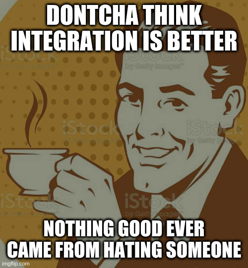Mug Approval |  DONTCHA THINK INTEGRATION IS BETTER; NOTHING GOOD EVER CAME FROM HATING SOMEONE | image tagged in mug approval | made w/ Imgflip meme maker