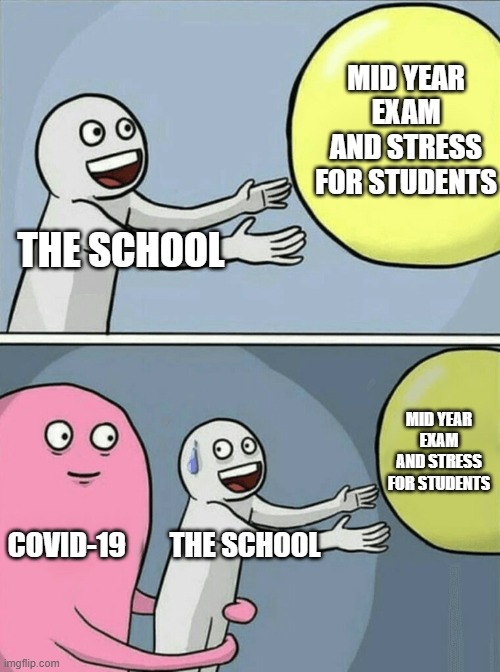 how covid being our hero at the same time as a villain |  MID YEAR EXAM AND STRESS FOR STUDENTS; THE SCHOOL; MID YEAR EXAM AND STRESS FOR STUDENTS; COVID-19; THE SCHOOL | image tagged in memes,running away balloon | made w/ Imgflip meme maker