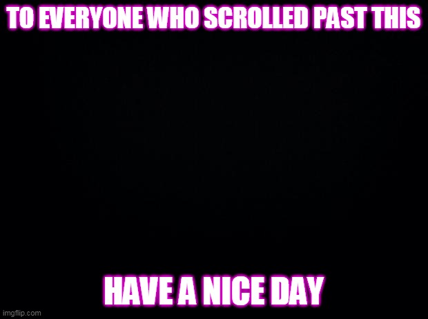 I hope all of you are doing well! |  TO EVERYONE WHO SCROLLED PAST THIS; HAVE A NICE DAY | image tagged in black background | made w/ Imgflip meme maker