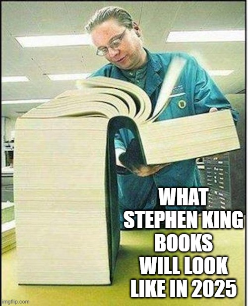 big book |  WHAT STEPHEN KING BOOKS WILL LOOK LIKE IN 2025 | image tagged in big book | made w/ Imgflip meme maker