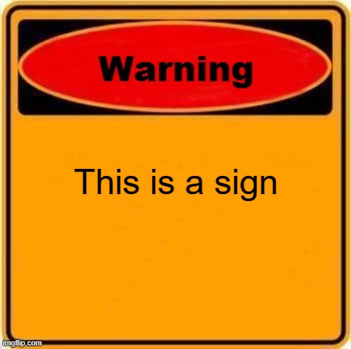 Warning Sign Meme |  This is a sign | image tagged in memes,warning sign | made w/ Imgflip meme maker