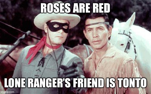 Tonto | ROSES ARE RED LONE RANGER'S FRIEND IS TONTO | image tagged in tonto | made w/ Imgflip meme maker