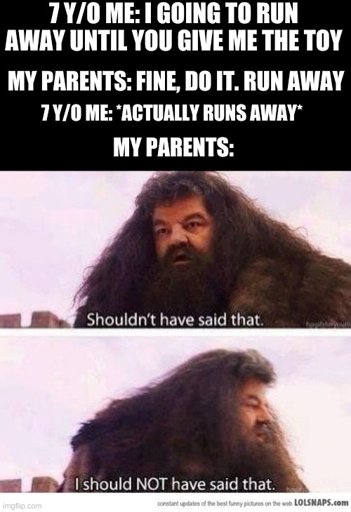 should have heard your words |  7 Y/O ME: I GOING TO RUN AWAY UNTIL YOU GIVE ME THE TOY; MY PARENTS: FINE, DO IT. RUN AWAY; 7 Y/O ME: *ACTUALLY RUNS AWAY*; MY PARENTS: | image tagged in i shouldn't have said that | made w/ Imgflip meme maker