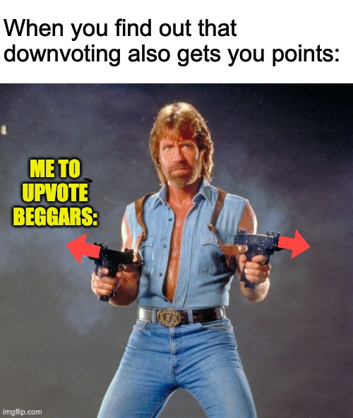 chuck norris guns |  When you find out that downvoting also gets you points:; ME TO UPVOTE BEGGARS: | image tagged in memes,chuck norris guns,chuck norris,downvotes,downvote,upvote begging | made w/ Imgflip meme maker