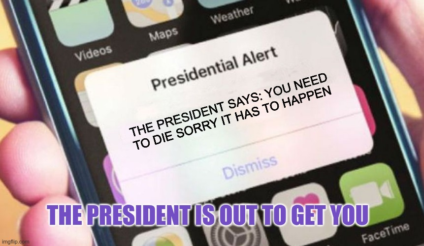 Presidential Alert Meme |  THE PRESIDENT SAYS: YOU NEED TO DIE SORRY IT HAS TO HAPPEN; THE PRESIDENT IS OUT TO GET YOU | image tagged in memes,presidential alert | made w/ Imgflip meme maker