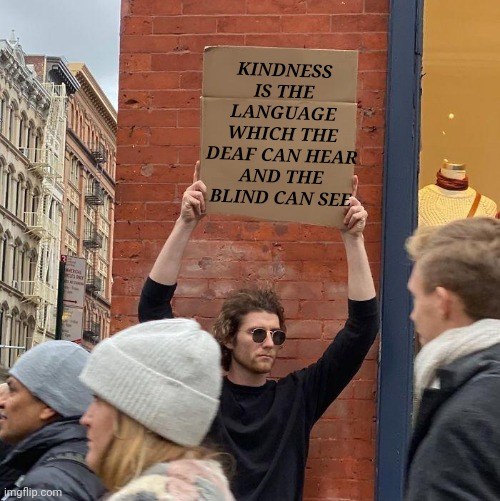 Guy Holding Cardboard Sign Meme |  KINDNESS IS THE LANGUAGE WHICH THE DEAF CAN HEAR AND THE BLIND CAN SEE | image tagged in memes,guy holding cardboard sign | made w/ Imgflip meme maker