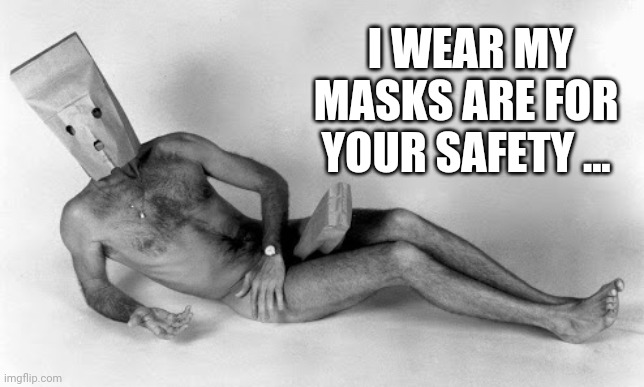 Mask |  I WEAR MY MASKS ARE FOR YOUR SAFETY ... | image tagged in funny | made w/ Imgflip meme maker