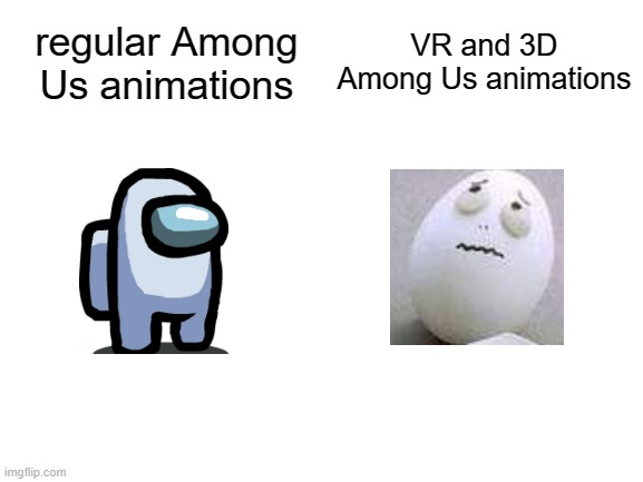 Every time I see 3D Among Us videos on YouTube, they always look like eggs. |  VR and 3D Among Us animations; regular Among Us animations | image tagged in blank white template,memes,among us,animation,egg | made w/ Imgflip meme maker