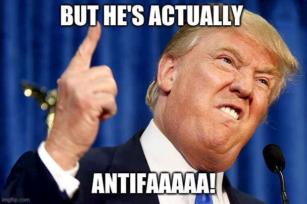 Donald Trump | BUT HE'S ACTUALLY ANTIFAAAAA! | image tagged in donald trump | made w/ Imgflip meme maker