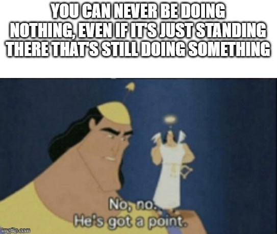 Who has got a point? |  YOU CAN NEVER BE DOING NOTHING, EVEN IF IT'S JUST STANDING THERE THAT'S STILL DOING SOMETHING | image tagged in no no hes got a point | made w/ Imgflip meme maker