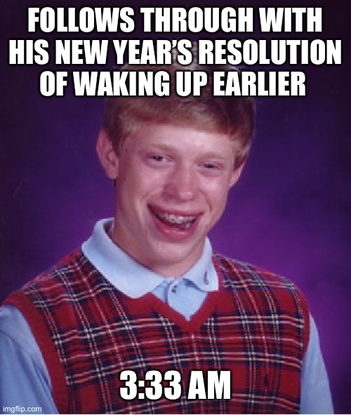 The Devil's Hour |  FOLLOWS THROUGH WITH HIS NEW YEAR'S RESOLUTION OF WAKING UP EARLIER; 3:33 AM | image tagged in memes,bad luck brian | made w/ Imgflip meme maker