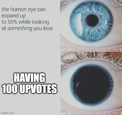 I'm not upvote begging, its just a meme |  HAVING 100 UPVOTES | image tagged in eye pupil expand,upvotes | made w/ Imgflip meme maker