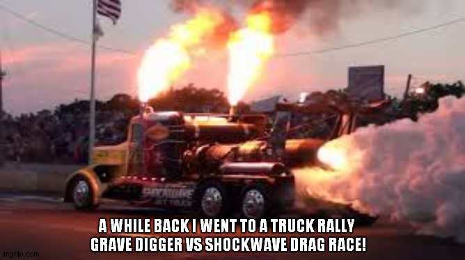 A WHILE BACK I WENT TO A TRUCK RALLY   GRAVE DIGGER VS SHOCKWAVE DRAG RACE! | made w/ Imgflip meme maker