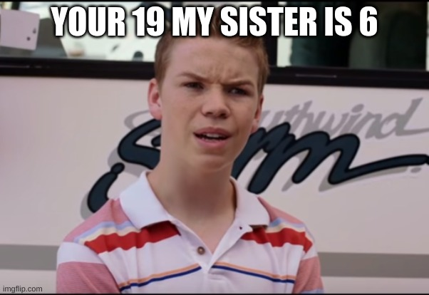 You Guys are Getting Paid | YOUR 19 MY SISTER IS 6 | image tagged in you guys are getting paid | made w/ Imgflip meme maker