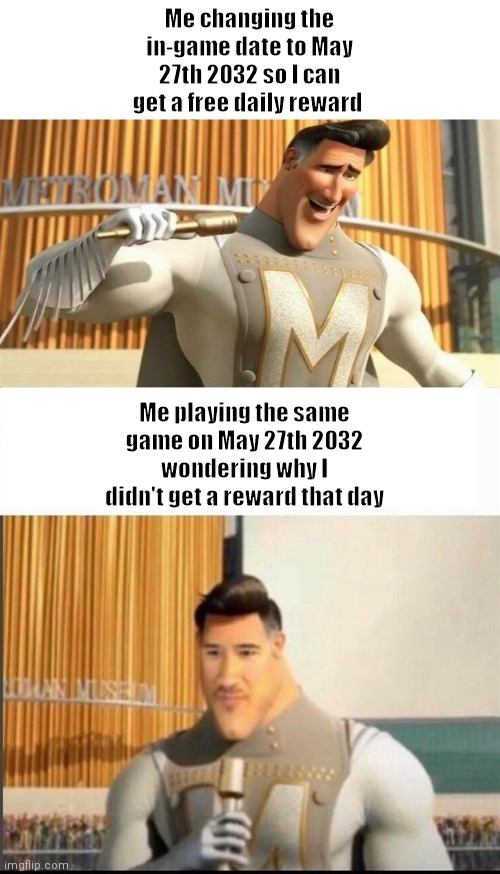 mobile games ftw |  Me changing the in-game date to May 27th 2032 so I can get a free daily reward; Me playing the same game on May 27th 2032 wondering why I didn't get a reward that day | image tagged in markiplier,memes,video games | made w/ Imgflip meme maker