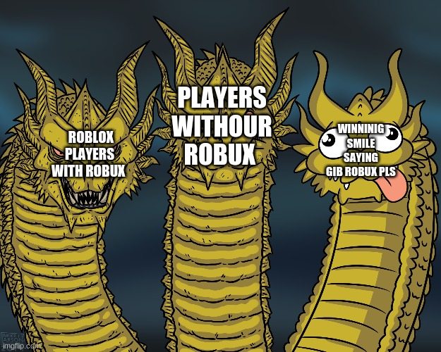 King Ghidorah |  PLAYERS WITHOUR ROBUX; WINNINIG SMILE SAYING GIB ROBUX PLS; ROBLOX PLAYERS WITH ROBUX | image tagged in king ghidorah | made w/ Imgflip meme maker