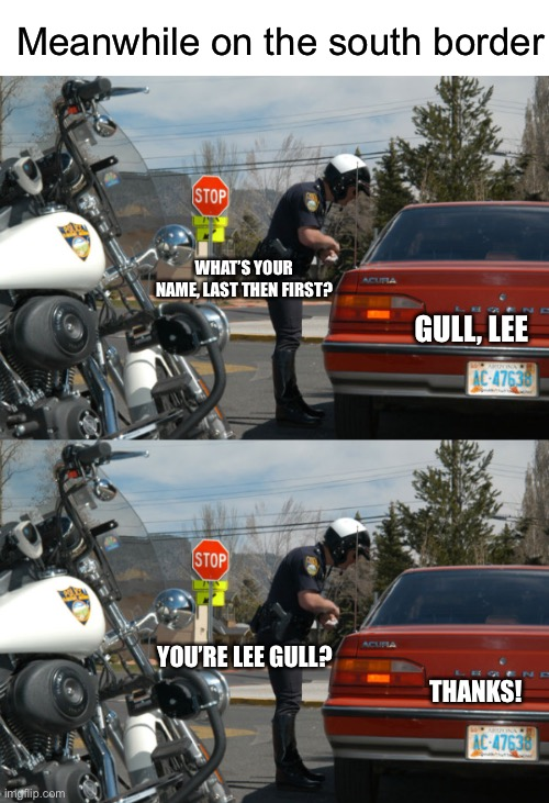 Come on that's funny right there |  Meanwhile on the south border; WHAT'S YOUR NAME, LAST THEN FIRST? GULL, LEE; YOU'RE LEE GULL? THANKS! | image tagged in blank white template,police pull over,funny,memes,illegal immigration | made w/ Imgflip meme maker