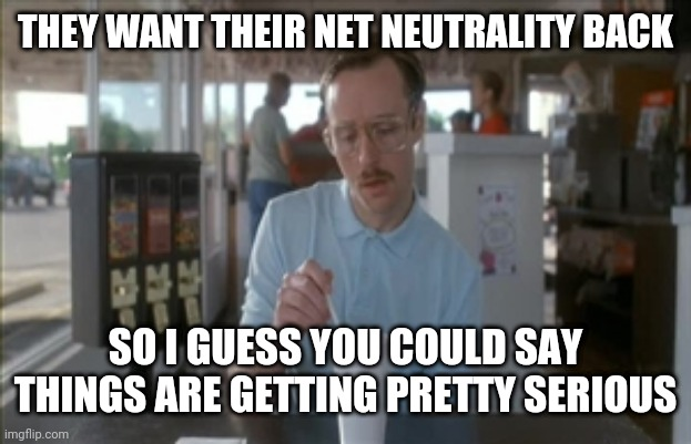 Red White and Blues |  THEY WANT THEIR NET NEUTRALITY BACK; SO I GUESS YOU COULD SAY THINGS ARE GETTING PRETTY SERIOUS | image tagged in memes,so i guess you can say things are getting pretty serious,net neutrality | made w/ Imgflip meme maker