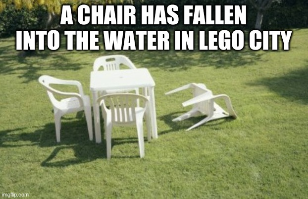 ay |  A CHAIR HAS FALLEN INTO THE WATER IN LEGO CITY | image tagged in memes,we will rebuild | made w/ Imgflip meme maker