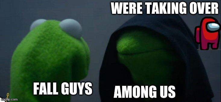 Evil Kermit Meme |  WERE TAKING OVER; AMONG US; FALL GUYS | image tagged in memes,evil kermit | made w/ Imgflip meme maker
