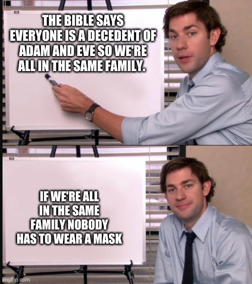 It's true!!! |  THE BIBLE SAYS EVERYONE IS A DECEDENT OF ADAM AND EVE SO WE'RE ALL IN THE SAME FAMILY. IF WE'RE ALL IN THE SAME FAMILY NOBODY HAS TO WEAR A MASK | image tagged in jim pointing at whiteboard,memes,the office,jim,the bible,masks | made w/ Imgflip meme maker