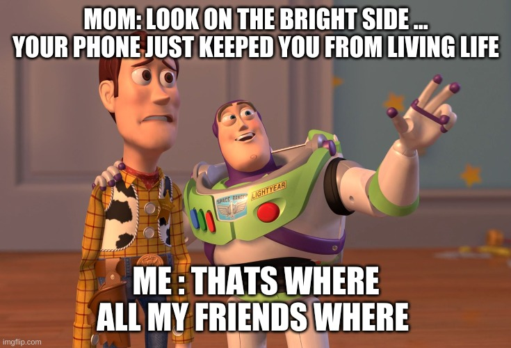 When mom taker your phone |  MOM: LOOK ON THE BRIGHT SIDE ... YOUR PHONE JUST KEEPED YOU FROM LIVING LIFE; ME : THATS WHERE ALL MY FRIENDS WHERE | image tagged in memes,x x everywhere | made w/ Imgflip meme maker