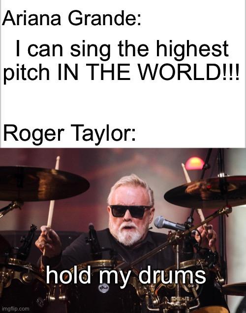 Galileo |  I can sing the highest pitch IN THE WORLD!!! Ariana Grande:; Roger Taylor:; hold my drums | image tagged in queen,roger taylor,bohemian rhapsody,queen is the goat,freddie mercury,hold my drums | made w/ Imgflip meme maker
