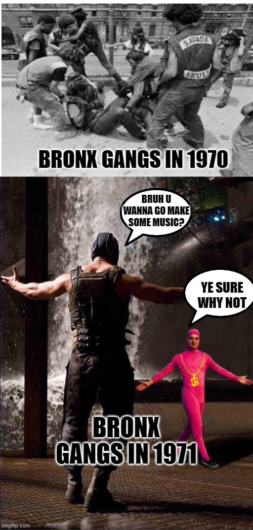 Bronx Life |  BRONX GANGS IN 1970; BRUH U WANNA GO MAKE SOME MUSIC? YE SURE WHY NOT; BRONX GANGS IN 1971 | image tagged in pink guy vs bane | made w/ Imgflip meme maker