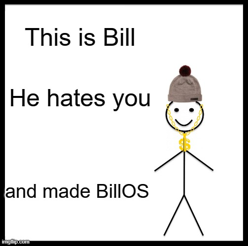 Yeahhh buddy |  This is Bill; He hates you; and made BillOS | image tagged in memes,be like bill,os | made w/ Imgflip meme maker